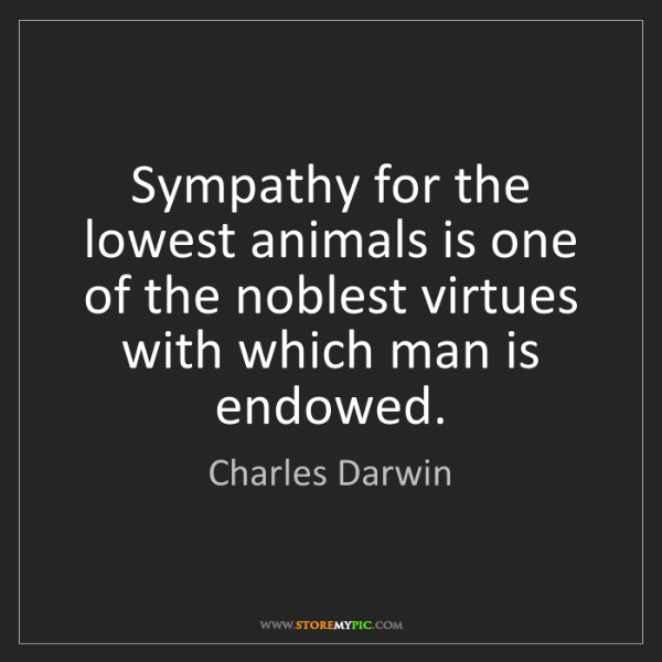 Charles Darwin: Sympathy for the lowest animals is one of the noblest...