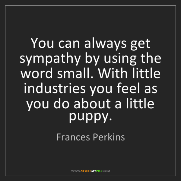 Frances Perkins: You can always get sympathy by using the word small....