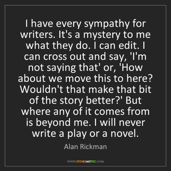 Alan Rickman: I have every sympathy for writers. It's a mystery to...