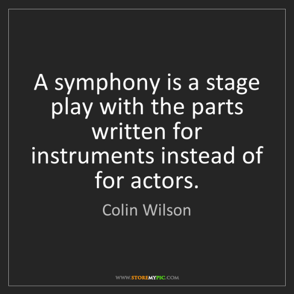 Colin Wilson: A symphony is a stage play with the parts written for...