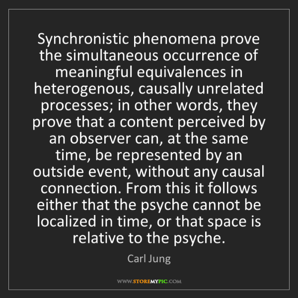 Carl Jung: Synchronistic phenomena prove the simultaneous occurrence...