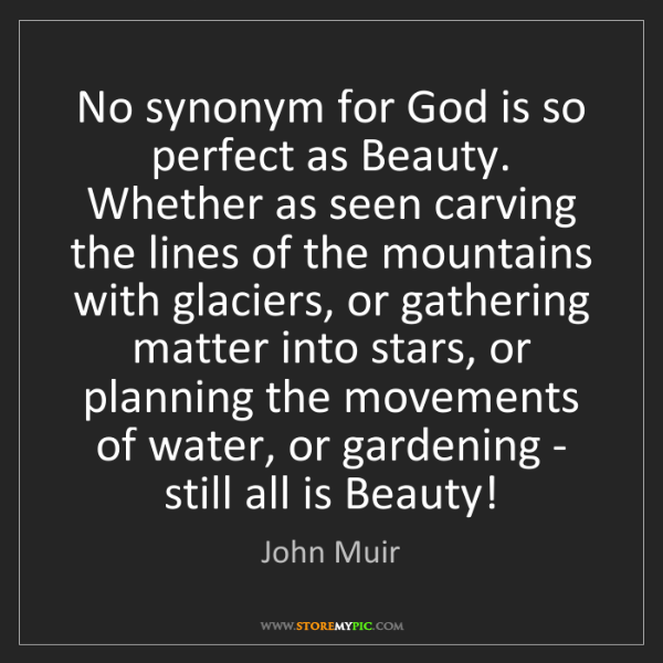 John Muir: No synonym for God is so perfect as Beauty. Whether as...
