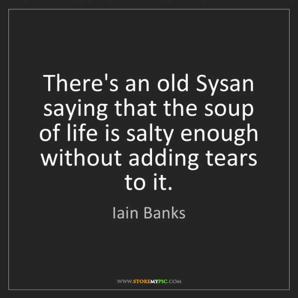 Iain Banks: There's an old Sysan saying that the soup of life is...