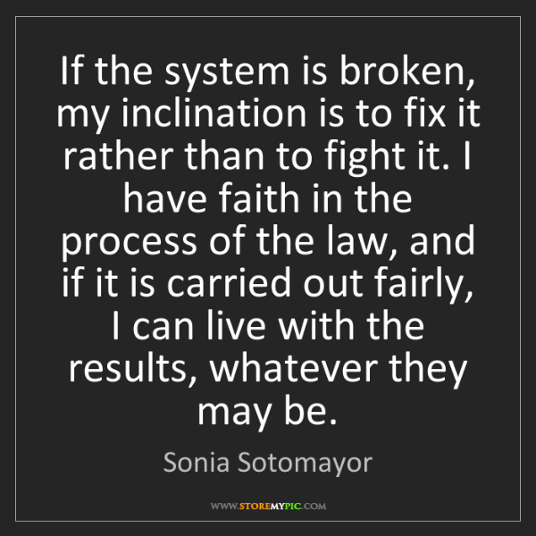 Sonia Sotomayor: If the system is broken, my inclination is to fix it...