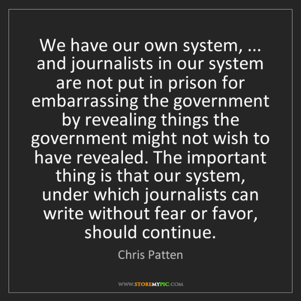 Chris Patten: We have our own system, ... and journalists in our system...