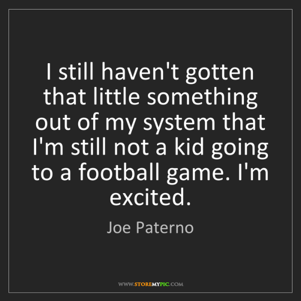Joe Paterno: I still haven't gotten that little something out of my...