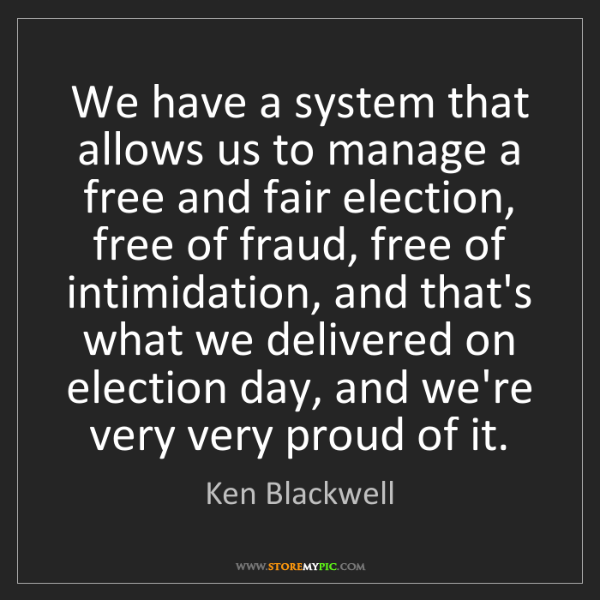 Ken Blackwell: We have a system that allows us to manage a free and...