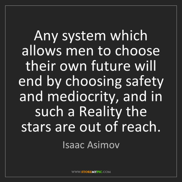Isaac Asimov: Any system which allows men to choose their own future...