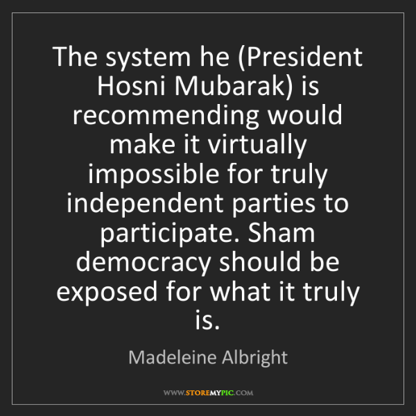 Madeleine Albright: The system he (President Hosni Mubarak) is recommending...
