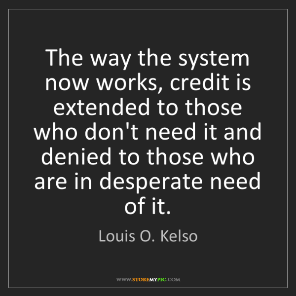Louis O. Kelso: The way the system now works, credit is extended to those...