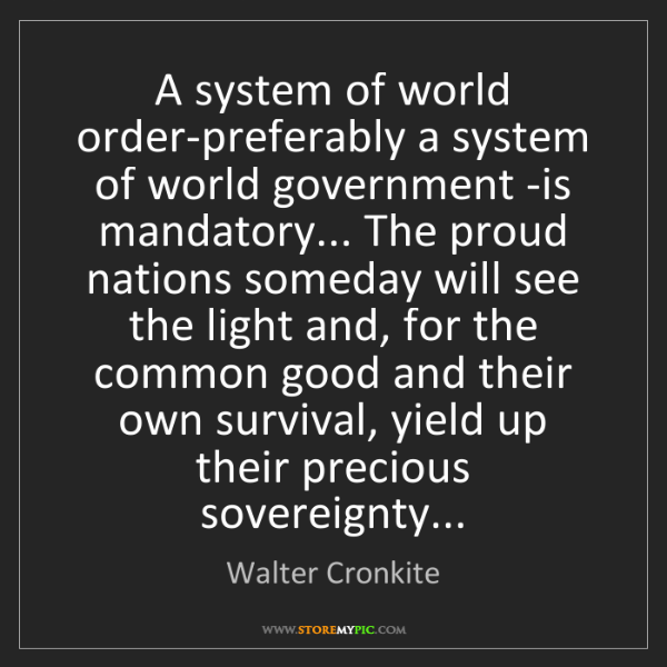 Walter Cronkite: A system of world order-preferably a system of world...