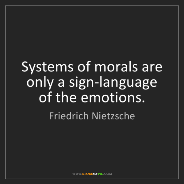 Friedrich Nietzsche: Systems of morals are only a sign-language of the emotions.