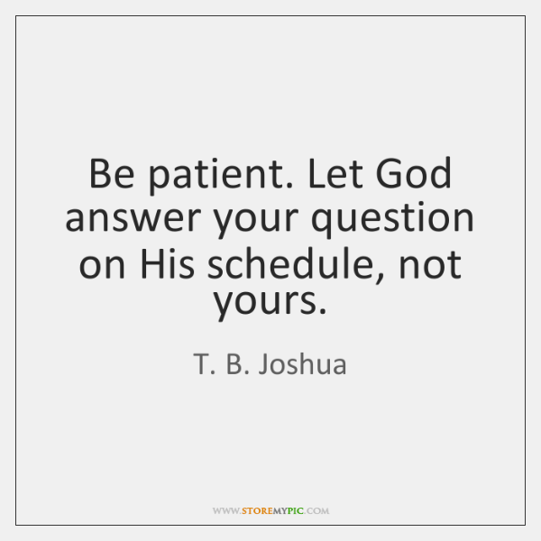 Be patient. Let God answer your question on His schedule, not yours.