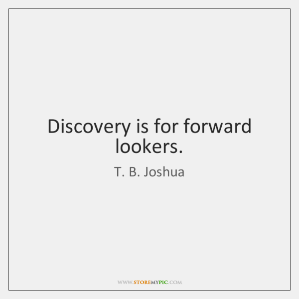 Discovery is for forward lookers.