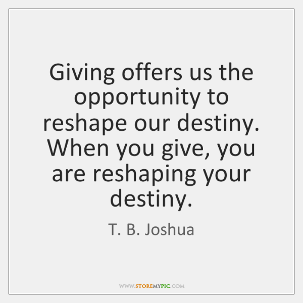 Giving offers us the opportunity to reshape our destiny. When you give, ...