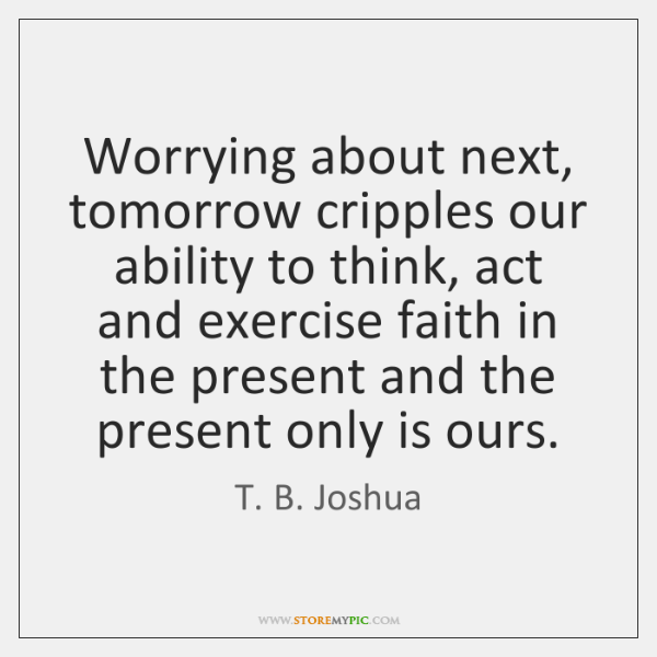 Worrying about next, tomorrow cripples our ability to think, act and exercise ...