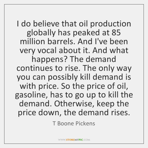 I do believe that oil production globally has peaked at 85 million barrels. ...
