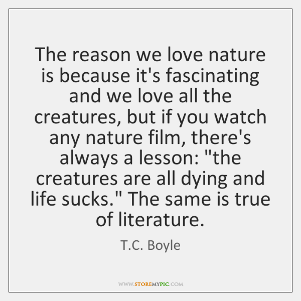 The reason we love nature is because it's fascinating and we love ...