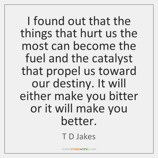 I found out that the things that hurt us the most can ...