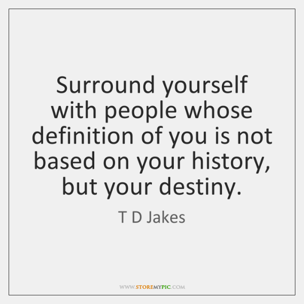 Surround yourself with people whose definition of you is not based on ...