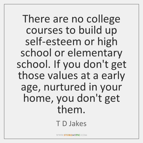 There are no college courses to build up self-esteem or high school ...