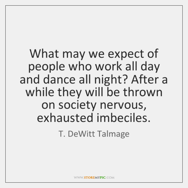 What may we expect of people who work all day and dance ...