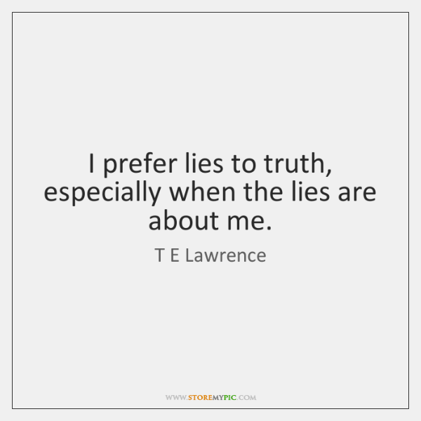 I prefer lies to truth, especially when the lies are about me.
