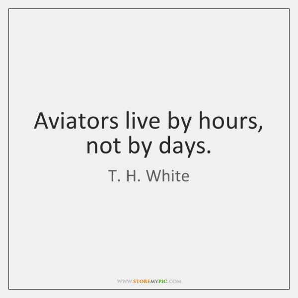 Aviators live by hours, not by days.