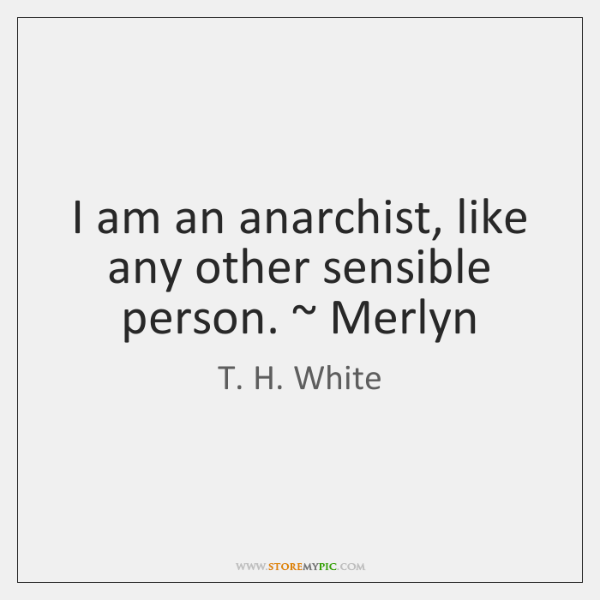 I am an anarchist, like any other sensible person. ~ Merlyn