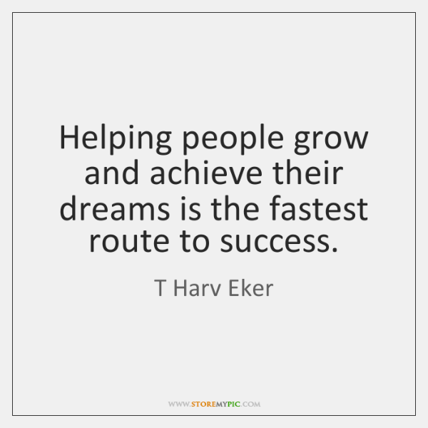 Helping people grow and achieve their dreams is the fastest route to ...