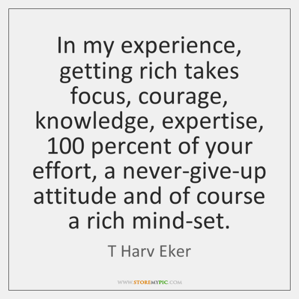 In my experience, getting rich takes focus, courage, knowledge, expertise, 100 percent of ...