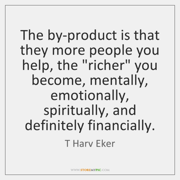 """The by-product is that they more people you help, the """"richer"""" you ..."""