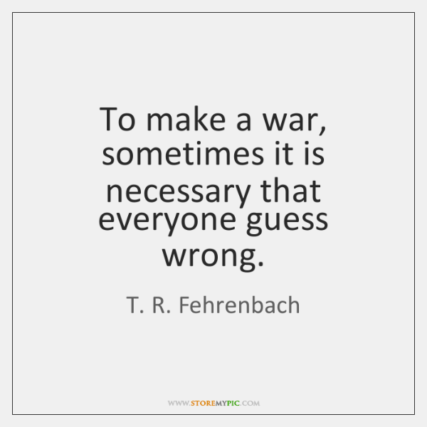 To make a war, sometimes it is necessary that everyone guess wrong.