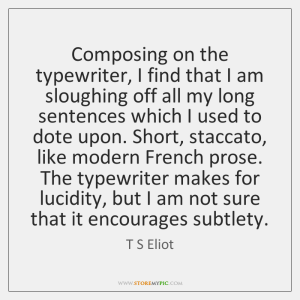 Composing on the typewriter, I find that I am sloughing off all ...