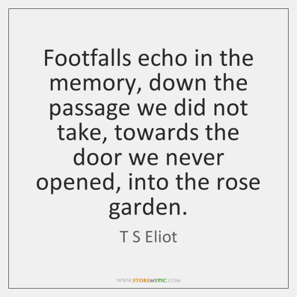 Footfalls echo in the memory, down the passage we did not take, ...