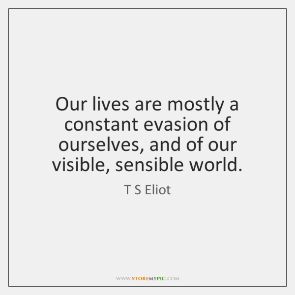 Our lives are mostly a constant evasion of ourselves, and of our ...