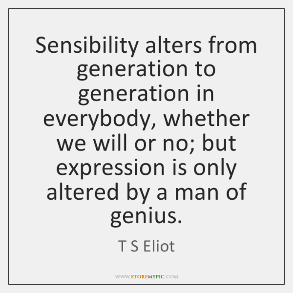 Sensibility alters from generation to generation in everybody, whether we will or ...