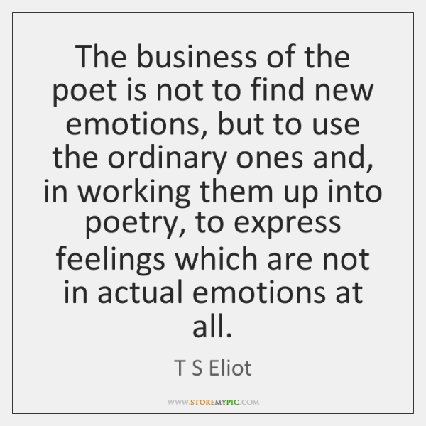 The business of the poet is not to find new emotions, but ...
