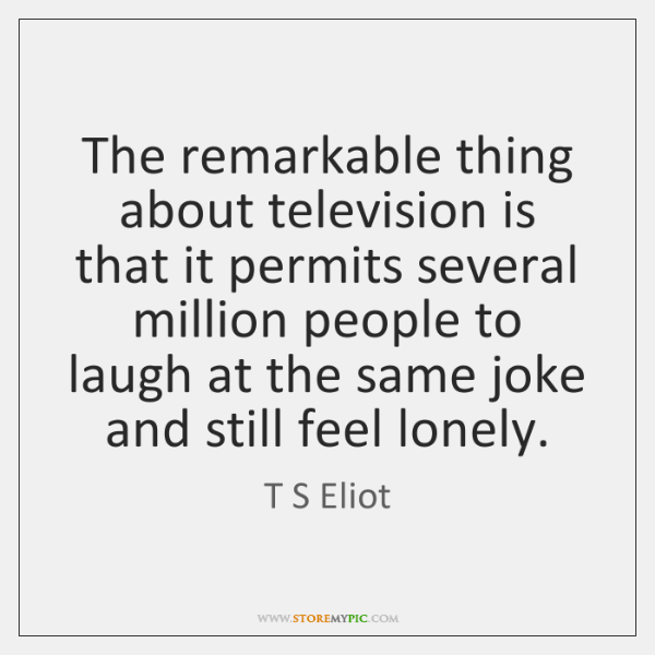 The remarkable thing about television is that it permits several million people ...