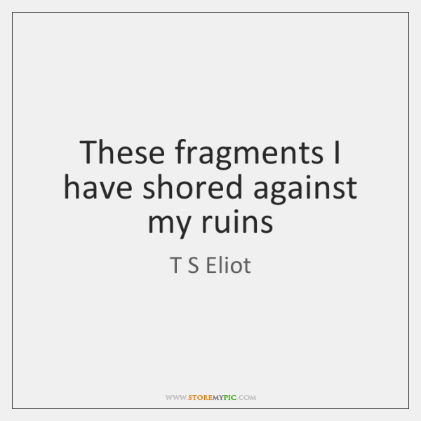These fragments I have shored against my ruins