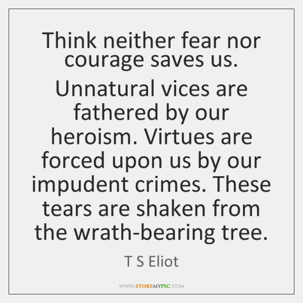 Think neither fear nor courage saves us. Unnatural vices are fathered by ...
