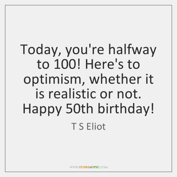 Today, you're halfway to 100! Here's to optimism, whether it is realistic or ...