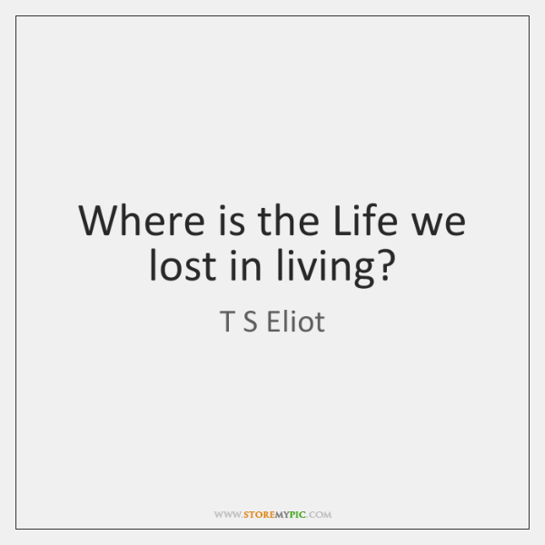 Where is the Life we lost in living?