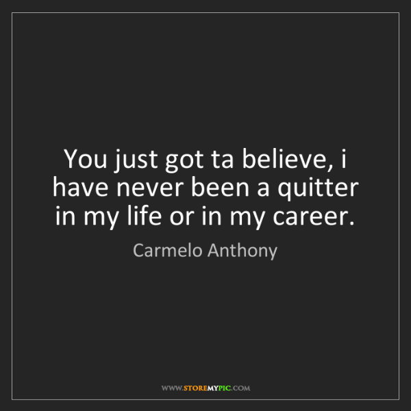 Carmelo Anthony: You just got ta believe, i have never been a quitter...