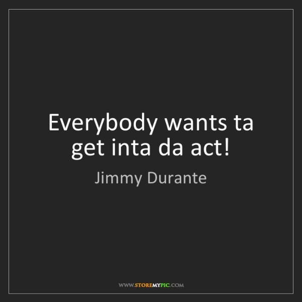 Jimmy Durante: Everybody wants ta get inta da act!