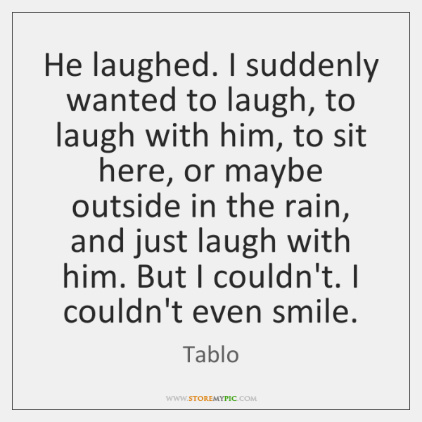 He laughed. I suddenly wanted to laugh, to laugh with him, to ...