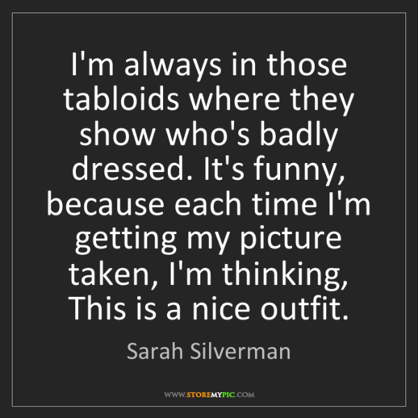 Sarah Silverman: I'm always in those tabloids where they show who's badly...