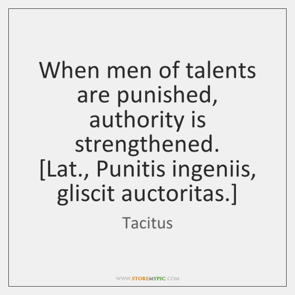 When men of talents are punished, authority is strengthened.  [Lat., Punitis ingeniis, ...