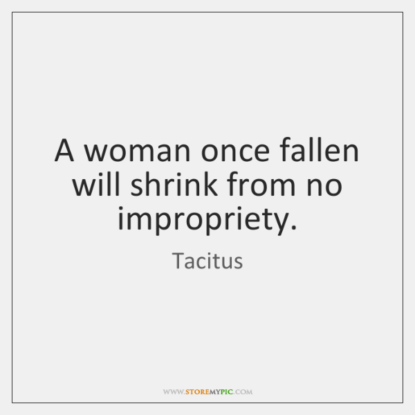A woman once fallen will shrink from no impropriety.
