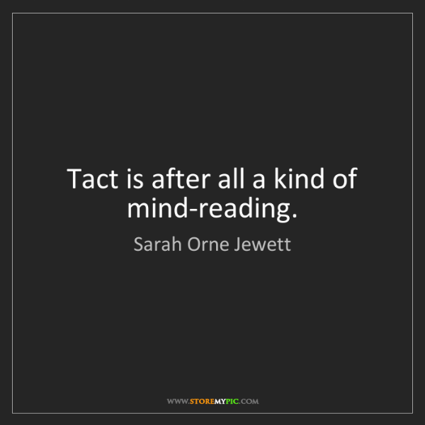 Sarah Orne Jewett: Tact is after all a kind of mind-reading.